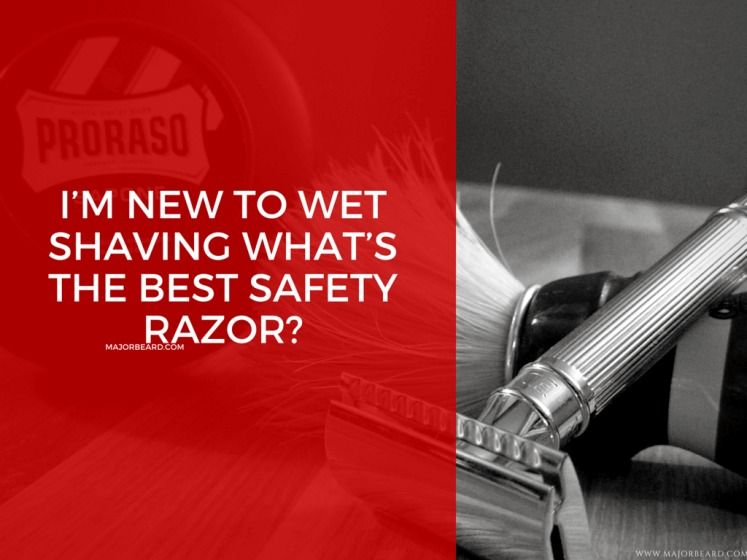 I'm New To Wet Shaving What's The Best Safety Razor- MajorBeard