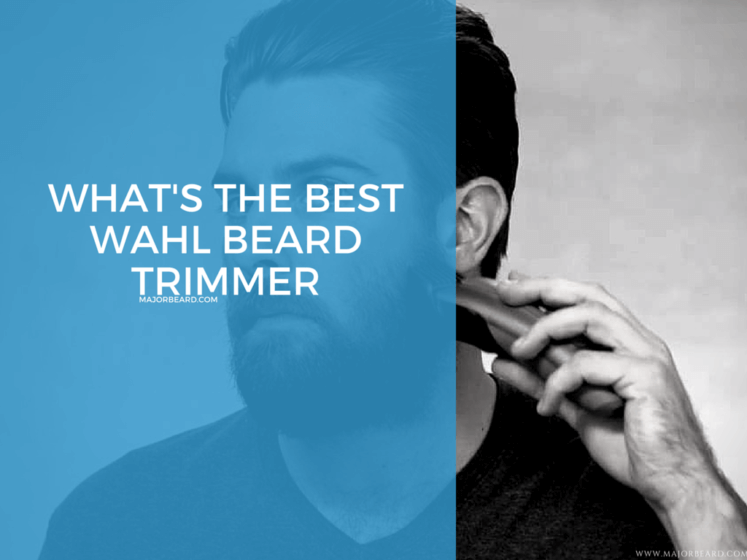 Reviewing The Top 4 Best Wahl Beard Trimmers